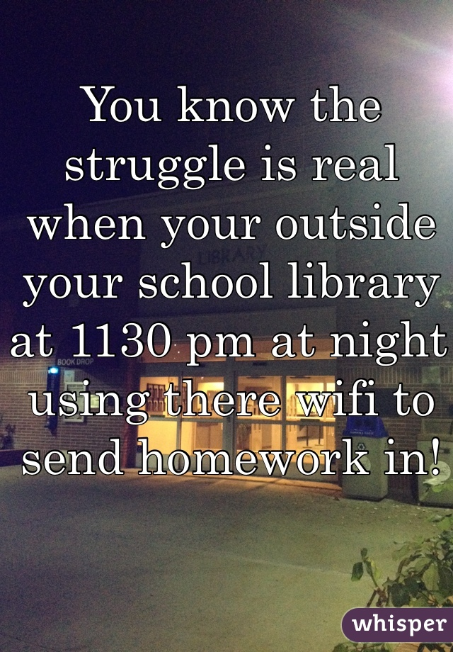 You know the struggle is real when your outside your school library at 1130 pm at night using there wifi to send homework in!