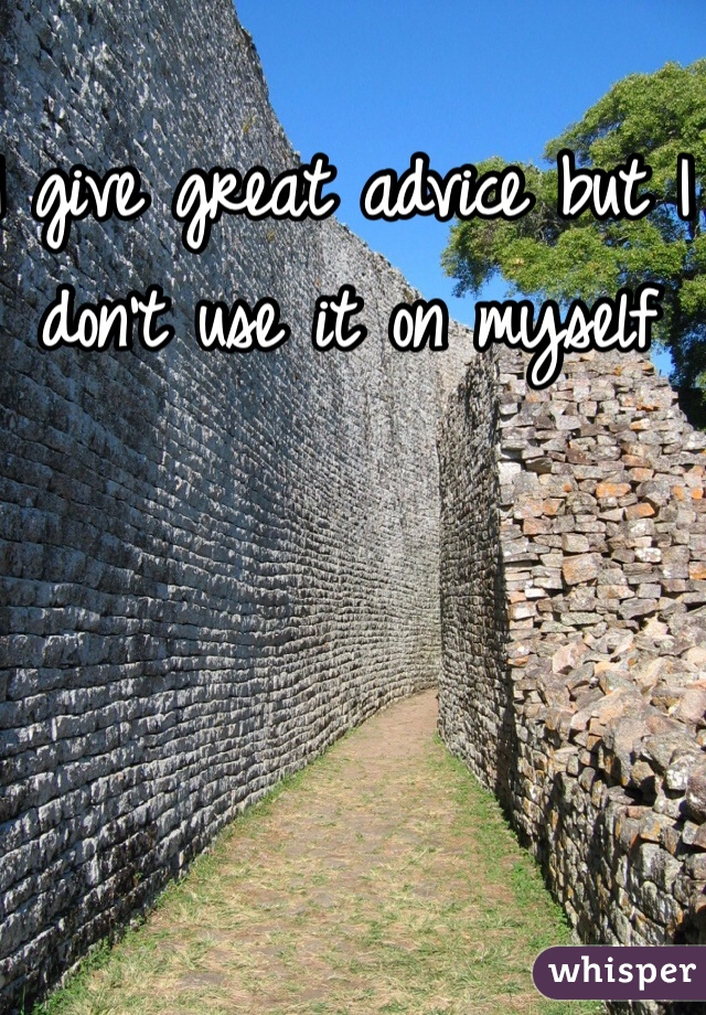 I give great advice but I don't use it on myself