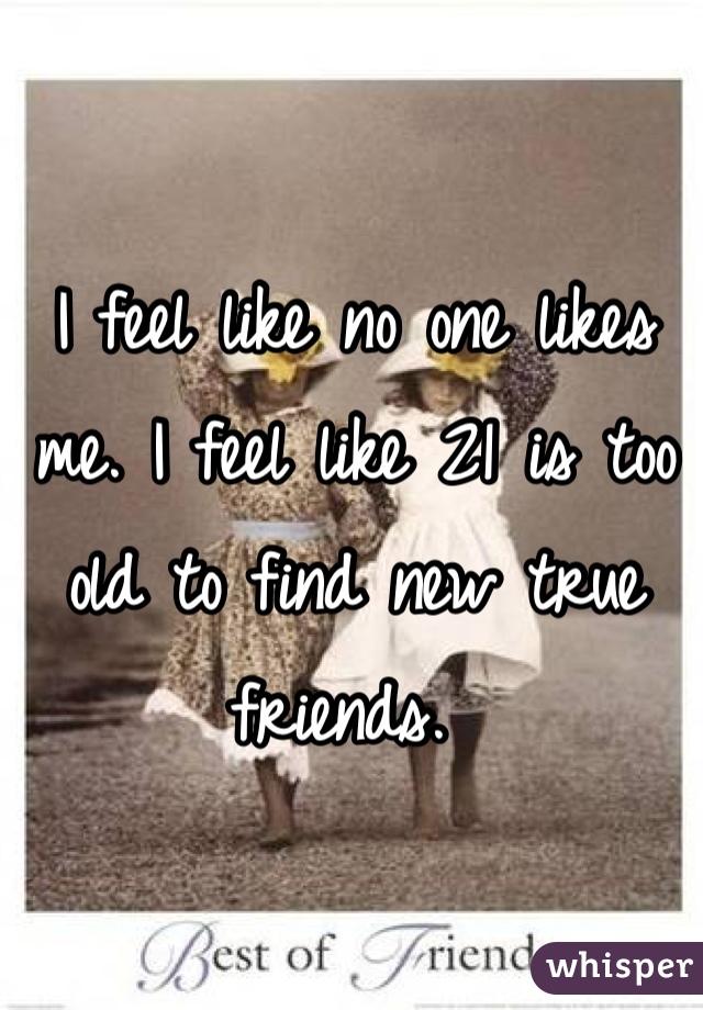 I feel like no one likes me. I feel like 21 is too old to find new true friends.