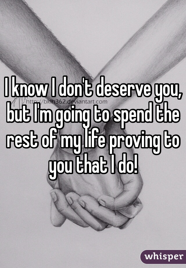 I know I don't deserve you, but I'm going to spend the rest of my life proving to you that I do!