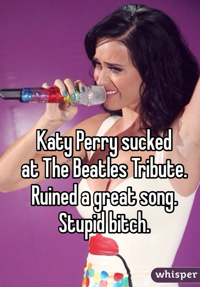 Katy Perry sucked  at The Beatles Tribute.  Ruined a great song.  Stupid bitch.