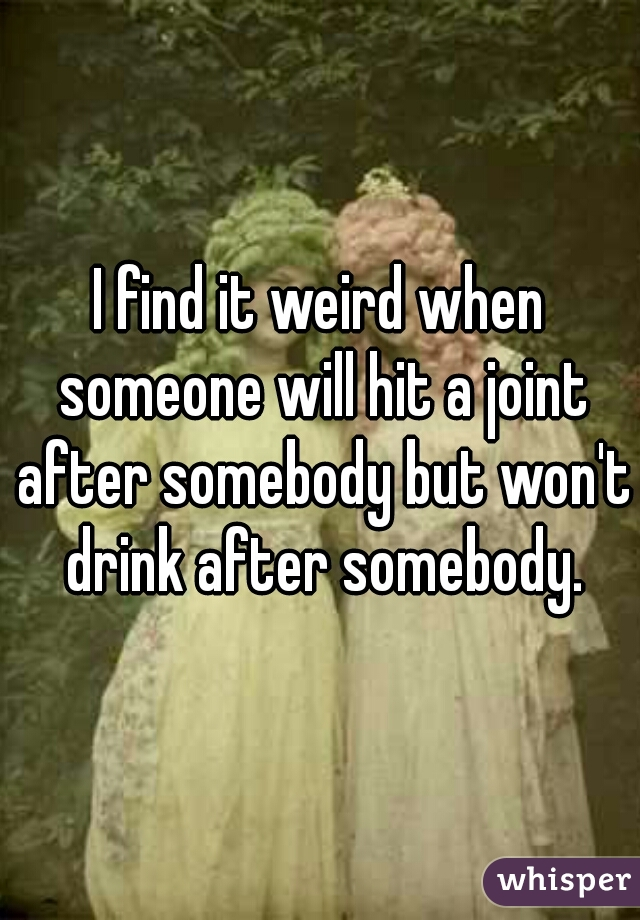 I find it weird when someone will hit a joint after somebody but won't drink after somebody.