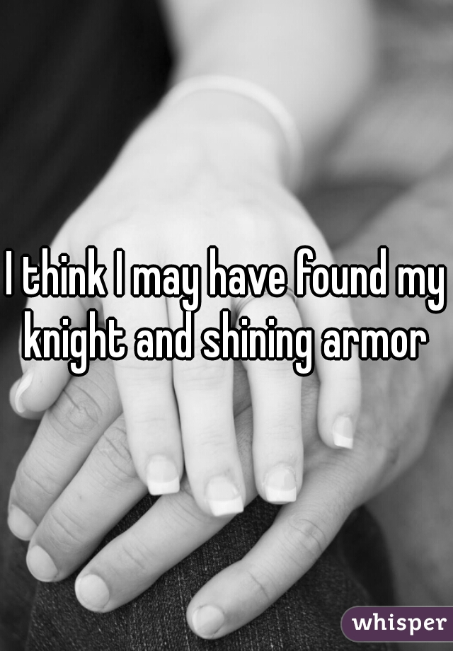 I think I may have found my knight and shining armor