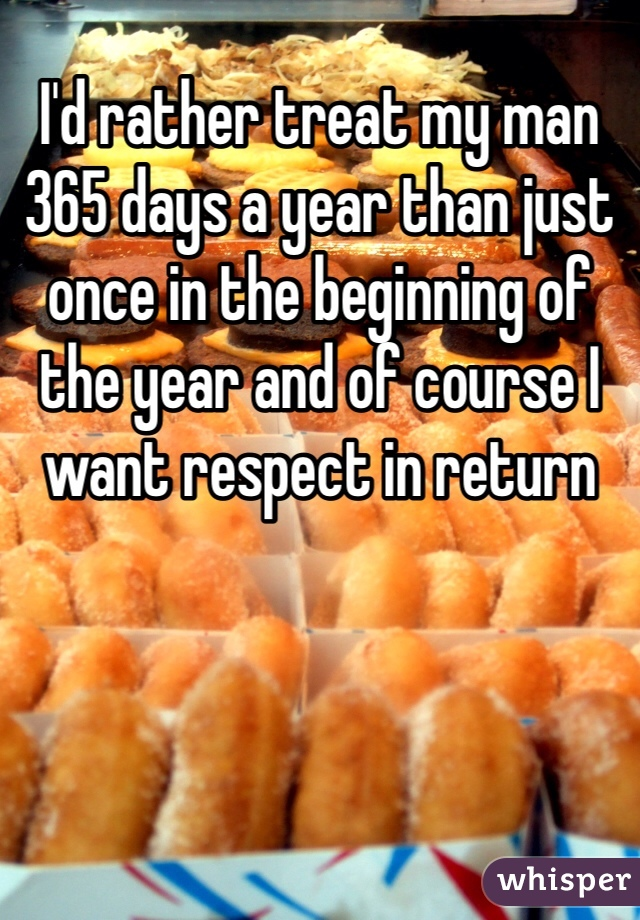 I'd rather treat my man 365 days a year than just once in the beginning of the year and of course I want respect in return