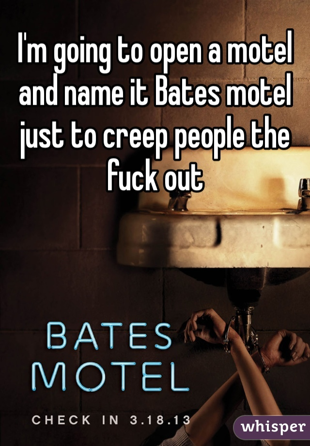 I'm going to open a motel and name it Bates motel just to creep people the fuck out