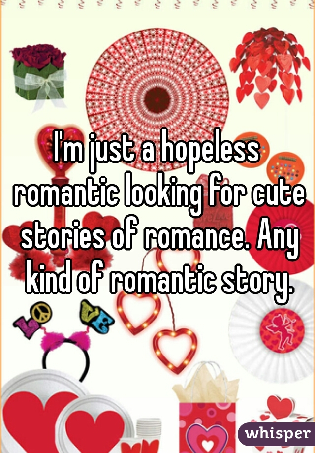 I'm just a hopeless romantic looking for cute stories of romance. Any kind of romantic story.