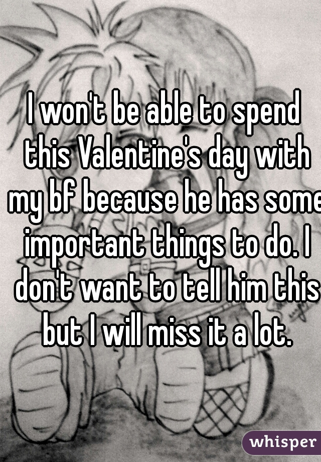 I won't be able to spend this Valentine's day with my bf because he has some important things to do. I don't want to tell him this but I will miss it a lot.