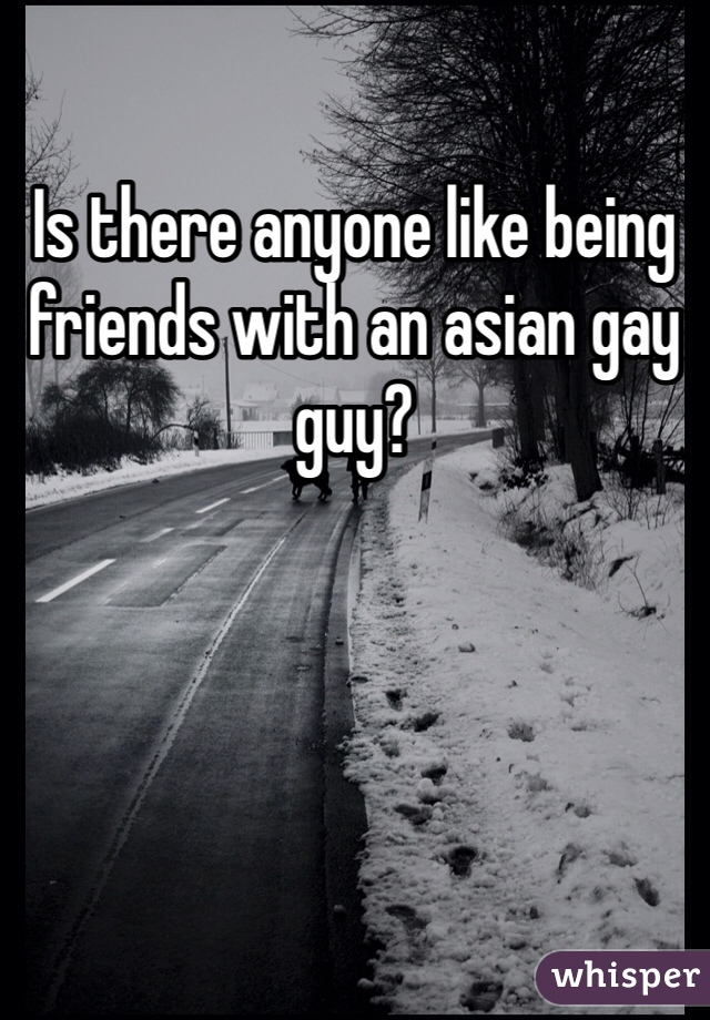 Is there anyone like being friends with an asian gay guy?