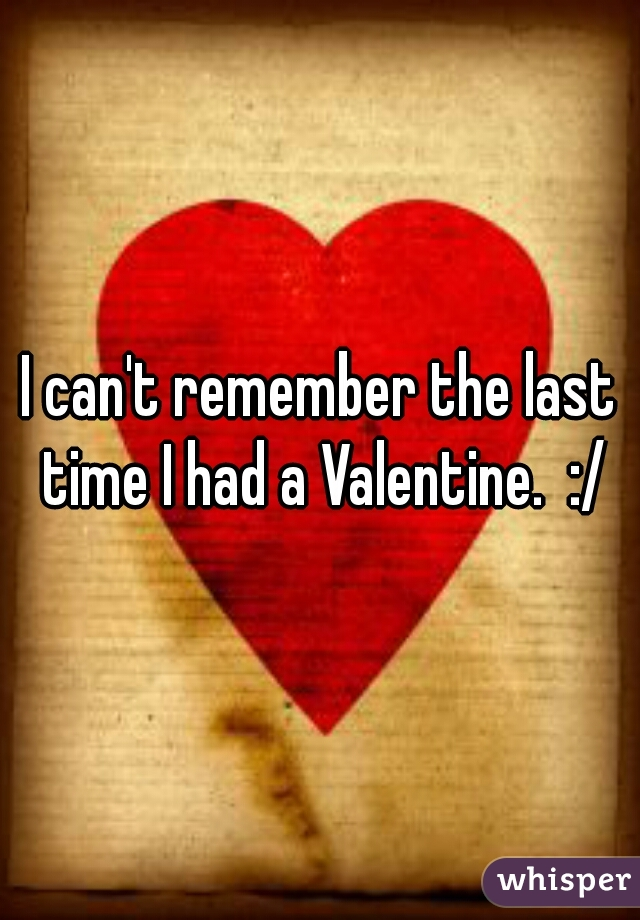 I can't remember the last time I had a Valentine.  :/