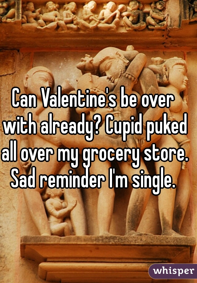 Can Valentine's be over with already? Cupid puked all over my grocery store. Sad reminder I'm single.
