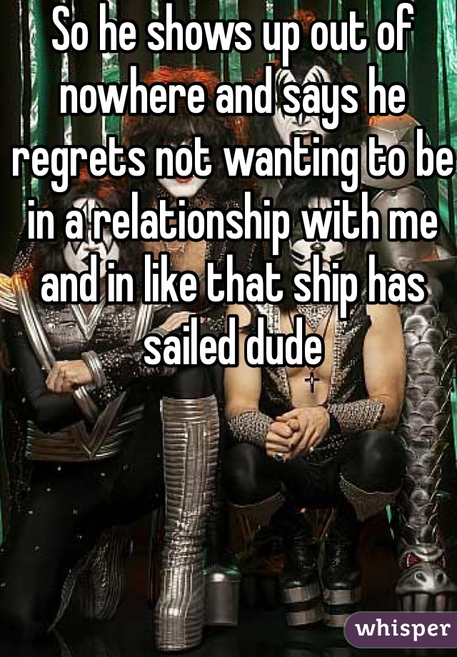 So he shows up out of nowhere and says he regrets not wanting to be in a relationship with me and in like that ship has sailed dude