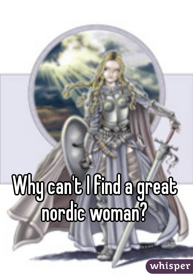 Why can't I find a great nordic woman?