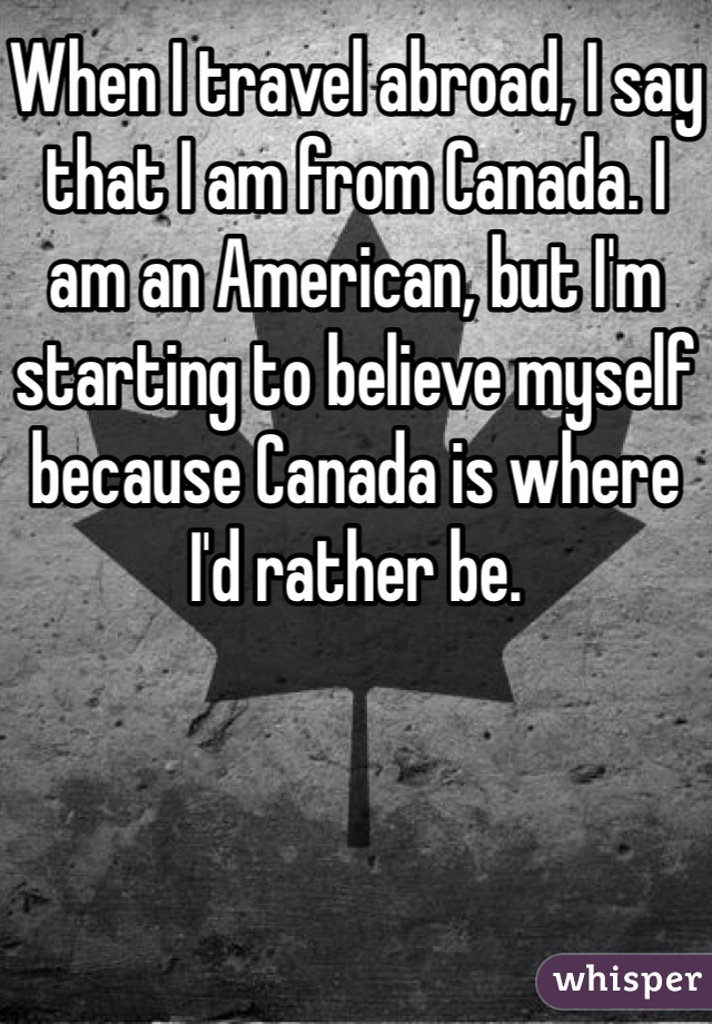 When I travel abroad, I say that I am from Canada. I am an American, but I'm starting to believe myself because Canada is where I'd rather be.
