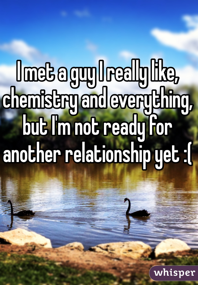 I met a guy I really like, chemistry and everything, but I'm not ready for another relationship yet :(