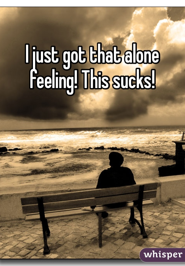 I just got that alone feeling! This sucks!