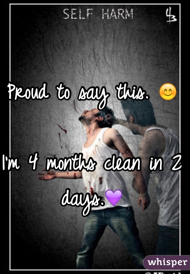Proud to say this. 😊  I'm 4 months clean in 2 days.💜
