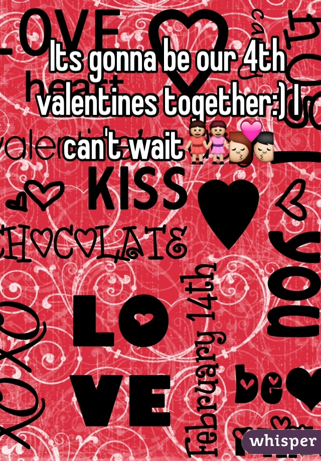 Its gonna be our 4th valentines together:) I can't wait👭💏