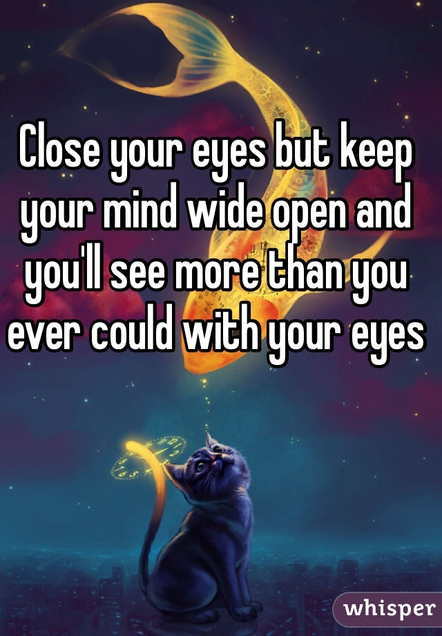 Close your eyes but keep your mind wide open and you'll see more than you ever could with your eyes