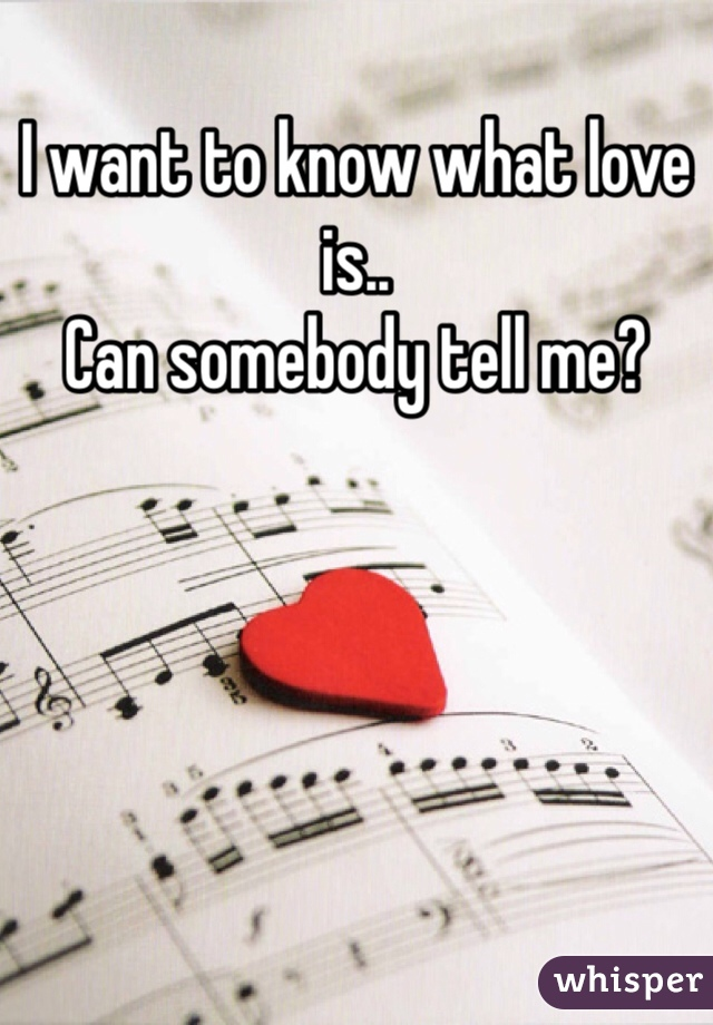 I want to know what love is.. Can somebody tell me?