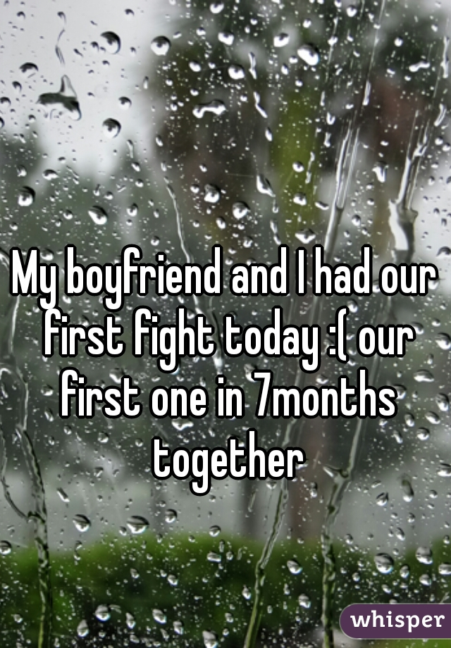 My boyfriend and I had our first fight today :( our first one in 7months together