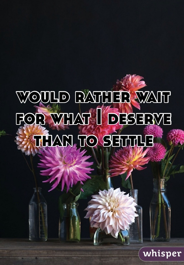 would rather wait for what I deserve than to settle