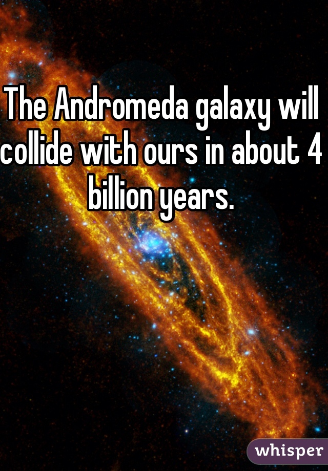 The Andromeda galaxy will collide with ours in about 4 billion years.