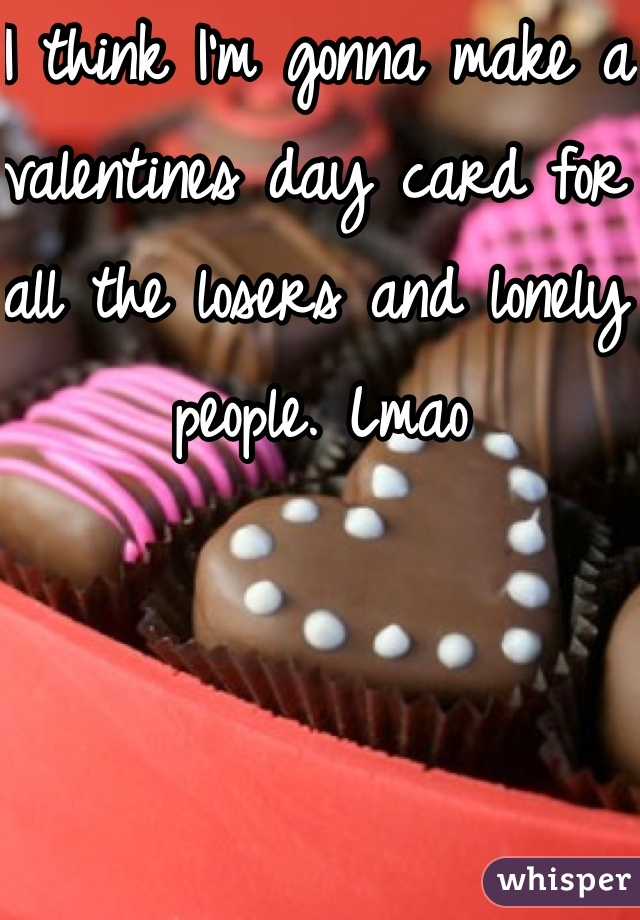 I think I'm gonna make a valentines day card for all the losers and lonely people. Lmao