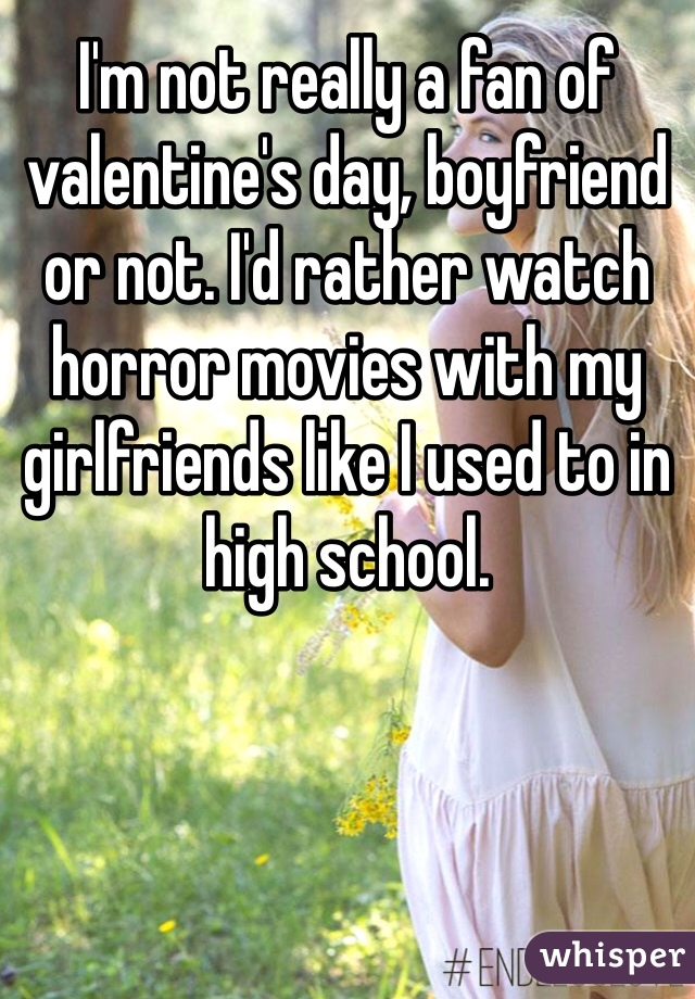 I'm not really a fan of valentine's day, boyfriend or not. I'd rather watch horror movies with my girlfriends like I used to in high school.
