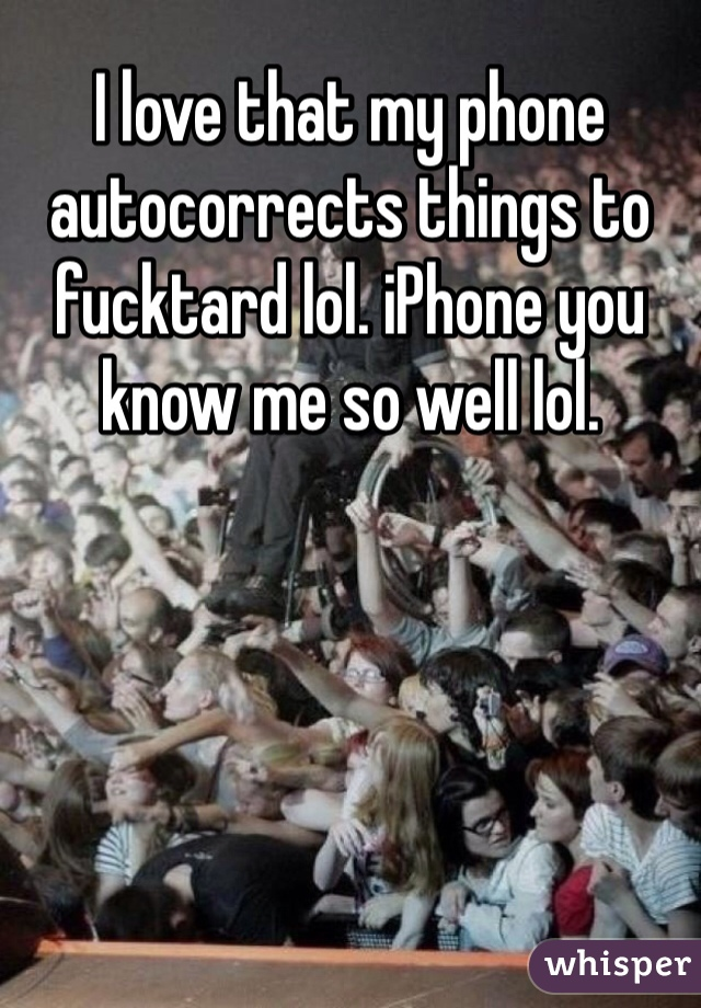 I love that my phone autocorrects things to fucktard lol. iPhone you know me so well lol.