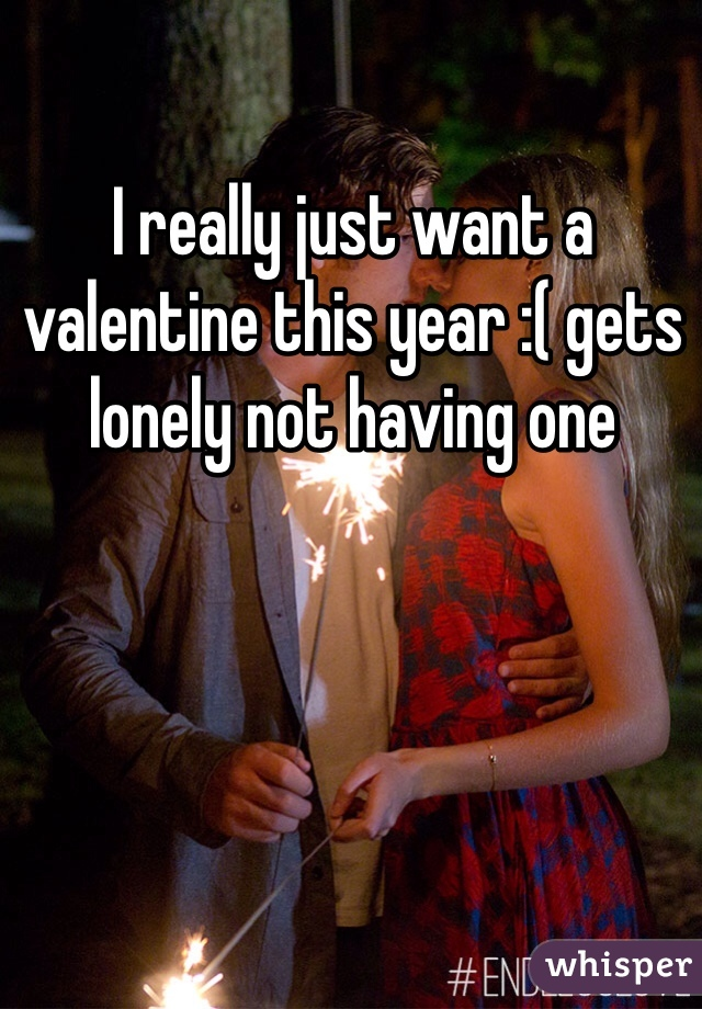 I really just want a valentine this year :( gets lonely not having one