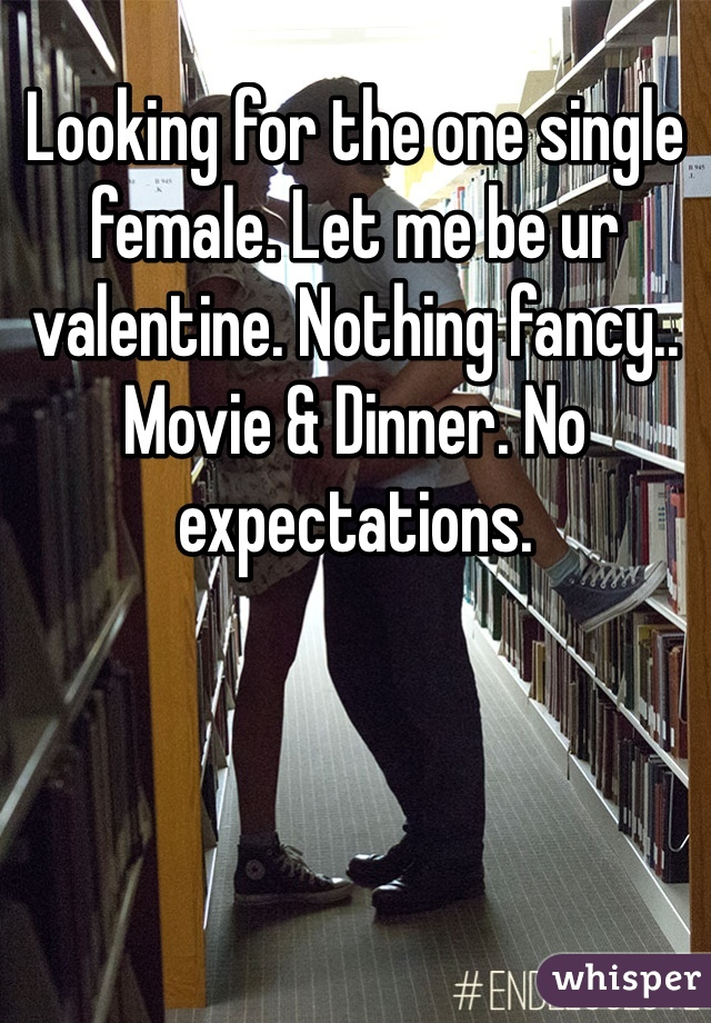 Looking for the one single female. Let me be ur valentine. Nothing fancy.. Movie & Dinner. No expectations.
