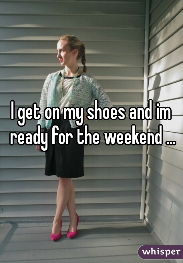 I get on my shoes and im ready for the weekend ...