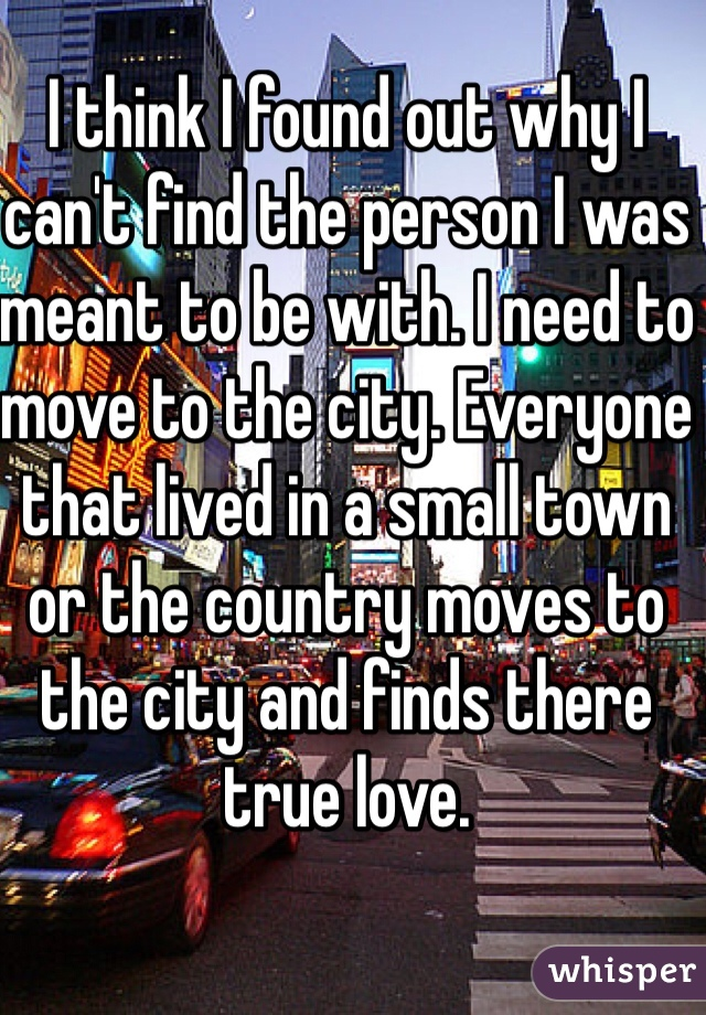 I think I found out why I can't find the person I was meant to be with. I need to move to the city. Everyone that lived in a small town or the country moves to the city and finds there true love.