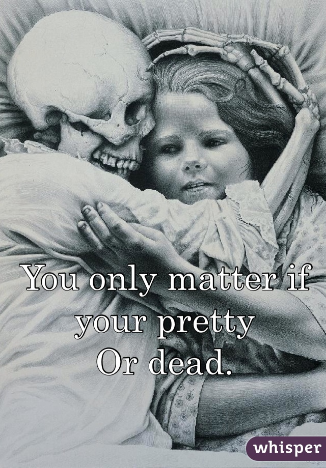 You only matter if your pretty  Or dead.