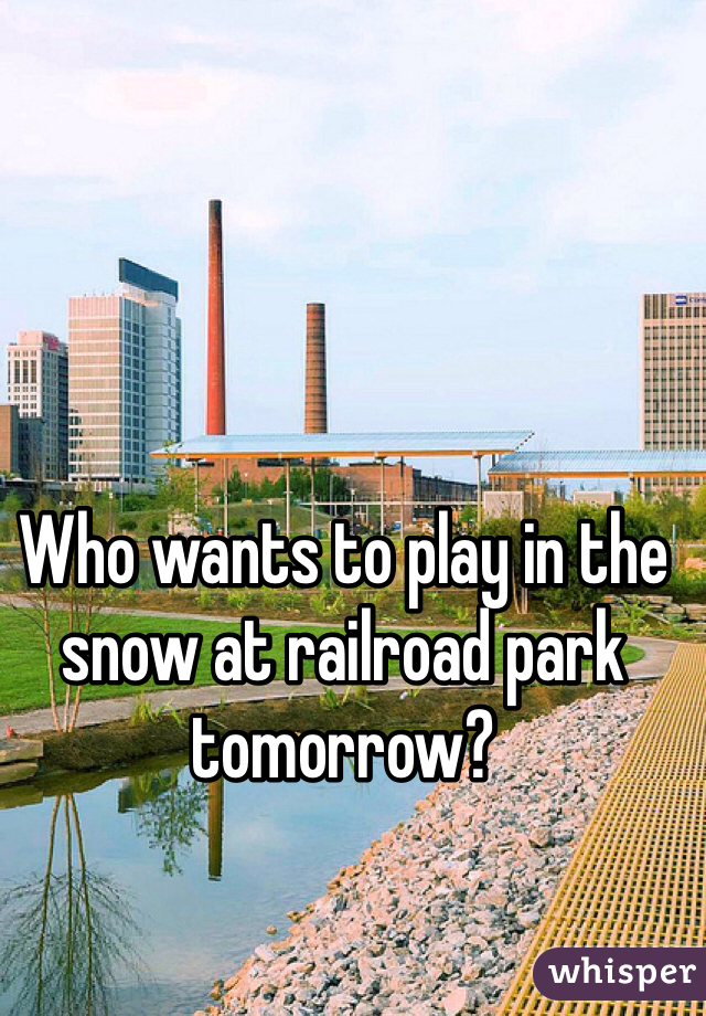Who wants to play in the snow at railroad park tomorrow?
