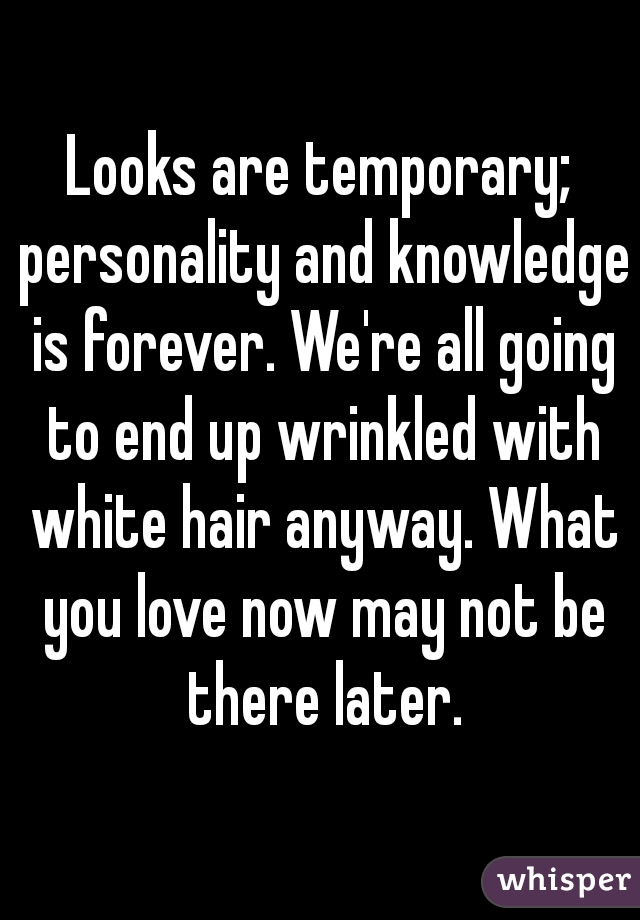 Looks are temporary; personality and knowledge is forever. We're all going to end up wrinkled with white hair anyway. What you love now may not be there later.