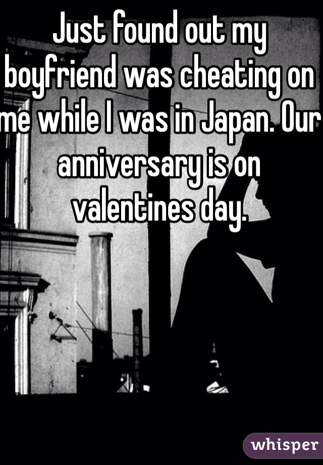 Just found out my boyfriend was cheating on me while I was in Japan. Our anniversary is on valentines day.