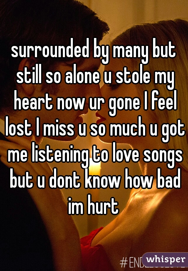 surrounded by many but still so alone u stole my heart now ur gone I feel lost I miss u so much u got me listening to love songs but u dont know how bad im hurt