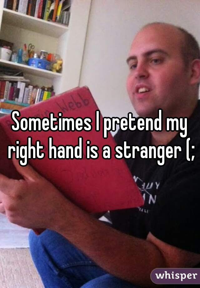 Sometimes I pretend my right hand is a stranger (;