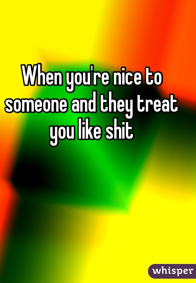 When you're nice to someone and they treat you like shit