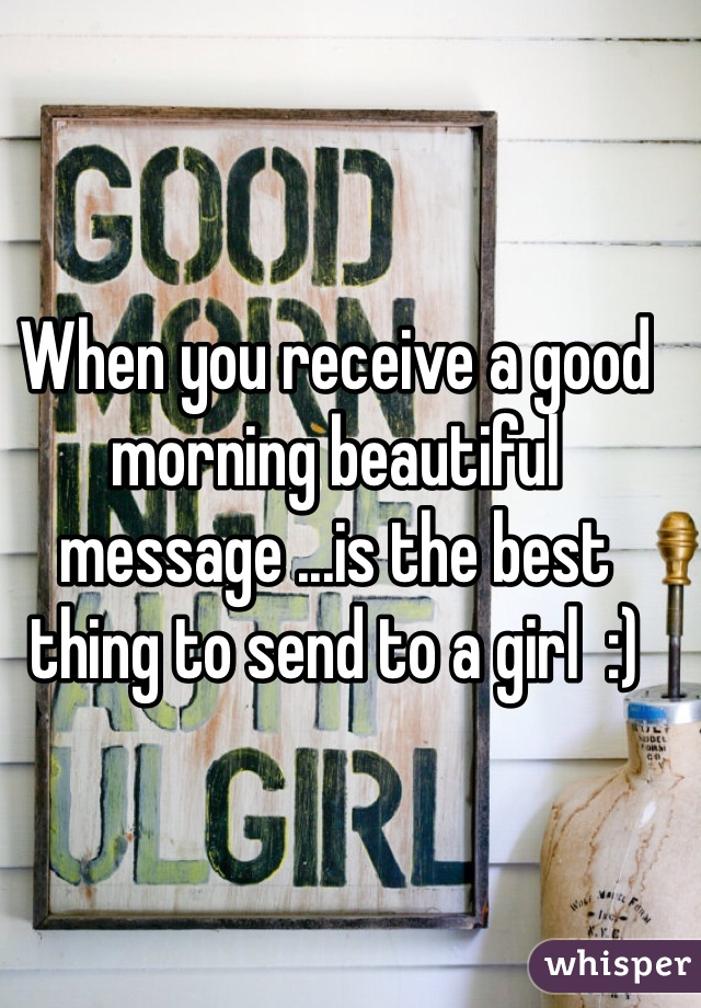 When you receive a good morning beautiful message ...is the best thing to send to a girl  :)