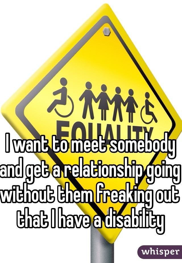 I want to meet somebody  and get a relationship going without them freaking out that I have a disability