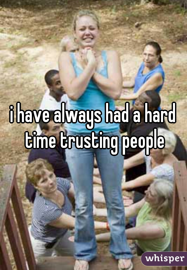 i have always had a hard time trusting people