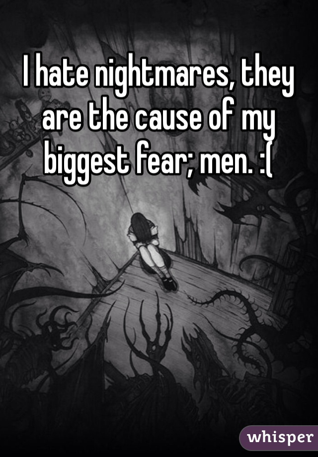 I hate nightmares, they are the cause of my biggest fear; men. :(