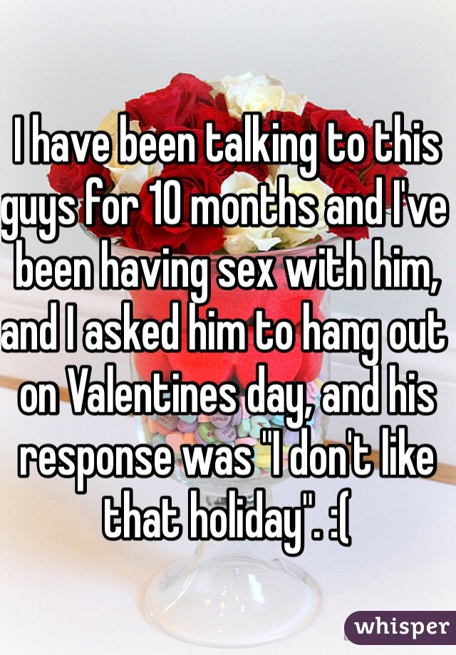 "I have been talking to this guys for 10 months and I've been having sex with him, and I asked him to hang out on Valentines day, and his response was ""I don't like that holiday"". :("