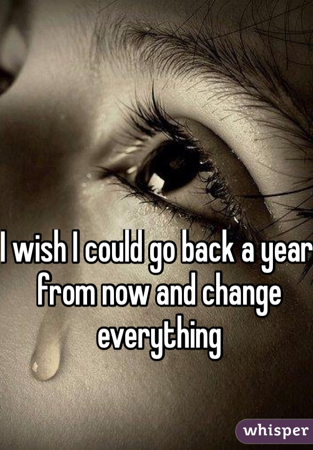 I wish I could go back a year from now and change everything