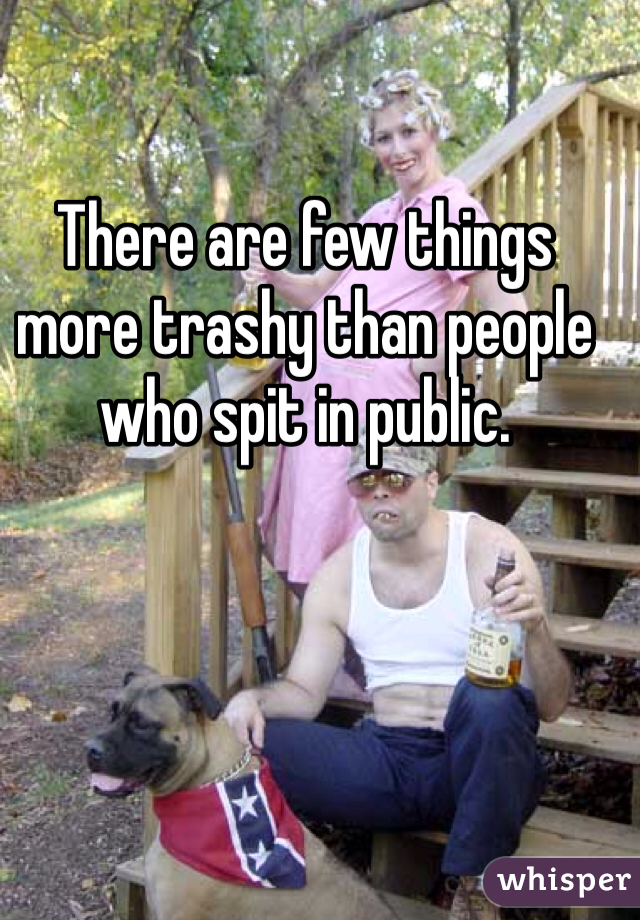 There are few things more trashy than people who spit in public.