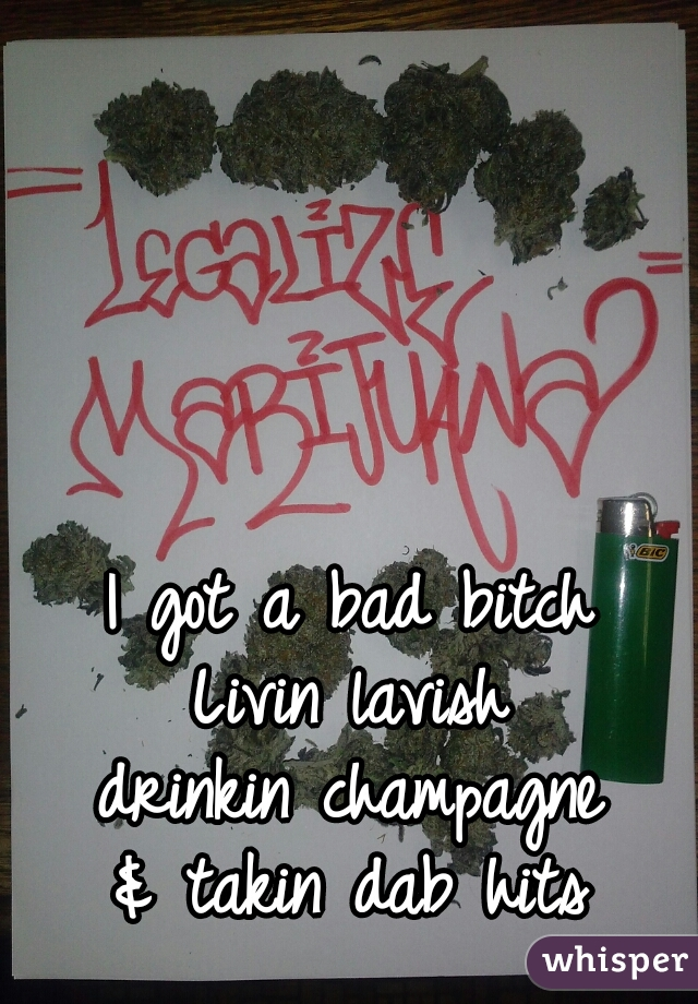 I got a bad bitch Livin lavish drinkin champagne & takin dab hits
