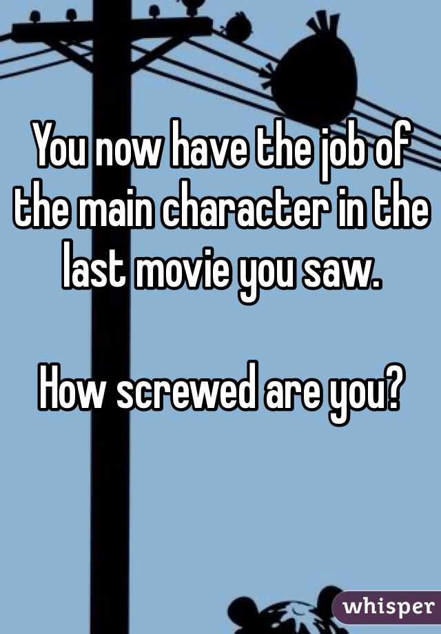 You now have the job of the main character in the last movie you saw.  How screwed are you?