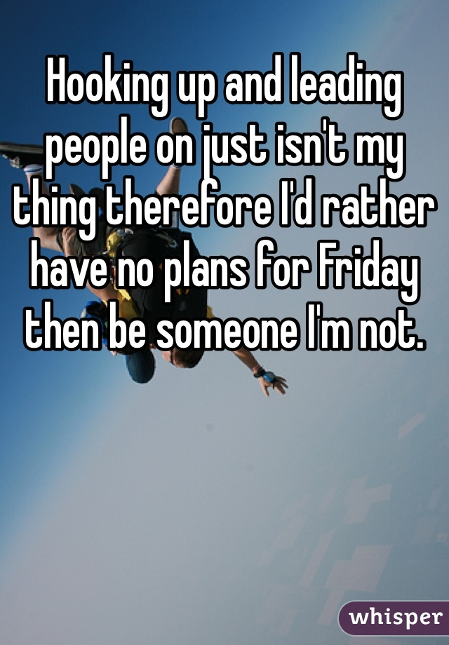 Hooking up and leading people on just isn't my thing therefore I'd rather have no plans for Friday then be someone I'm not.